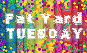 Fat Yard Tuesday